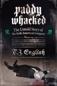 Paddy Whacked: The Untold Story of the Irish American Gangster - T.J. English