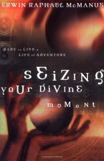 Seizing Your Divine Moment: Dare to Live a Life of Adventure - Erwin Raphael McManus