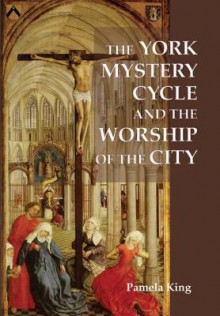The York Mystery Cycle and the Worship of the City (Westfield Medieval Studies) (Westfield Medieval Studies) - Pamela M. King
