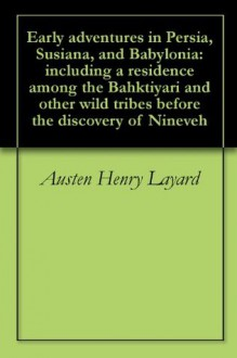 Early adventures in Persia, Susiana, and Babylonia: including a residence among the Bahktiyari and other wild tribes before the discovery of Nineveh - Austen Henry Layard, Henry Austin Bruce Aberdare