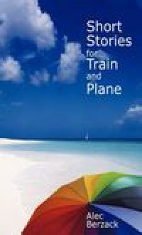 Short Stories for Train and Plane - Alec Berzack