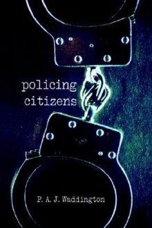 Policing Citizens: Police, Power and the State - P.A.J. Waddington