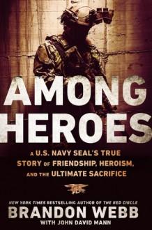 Among Heroes: A U.S. Navy SEAL's True Story of Friendship, Heroism, and the Ultimate Sacrifice - Brandon Webb,John David Mann