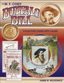 The W.F. Cody Buffalo Bill Collectors Guide with Values - James W. Wojtowicz