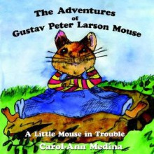 The Adventures of Gustav Peter Larson Mouse: A Little Mouse in Trouble - Carol-Ann Medina