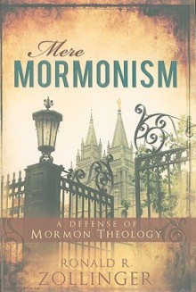 Mere Mormonism: A Defense of Mormon Theology - Ronald R. Zollinger