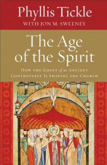 The Age of the Spirit: How the Ghost of an Ancient Controversy Is Shaping the Church - Phyllis Tickle, Jon M Sweeney