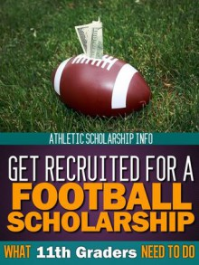 Get Recruited For A Football Scholarship (What 11th Graders Need To Do) - Athletic Scholarship Info