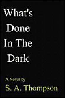 What's Done in the Dark - S. A. Thompson