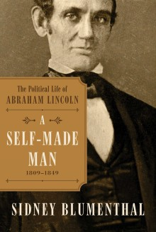 A Self-Made Man: The Political Life of Abraham Lincoln, 1809 - 1854 - Sidney Blumenthal