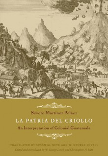 La Patria del Criollo: An Interpretation of Colonial Guatemala - Severo Martinez Pelaez, Christopher H. Lutz, Susan M. Neve, W. George Lovell