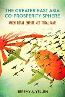 The Greater East Asia Co-Prosperity Sphere: When Total Empire Met Total War - Jeremy A. Yellen