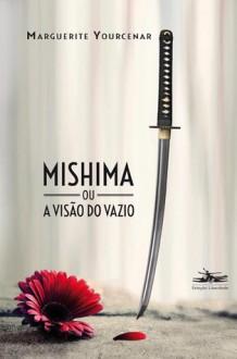 Mishima ou a Visão do Vazio - Marguerite Yourcenar, Mauro Pinheiro