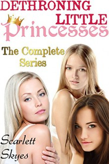 Dethroning Little Princesses: The Complete Series - Scarlett Skyes