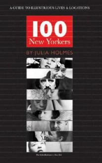 100 New Yorkers: A Guide to Illustrious Lives & Locations - Julia Holmes
