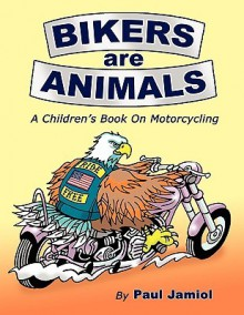 Bikers Are Animals: A Children's Book on Motorcycling - Paul Jamiol