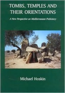 Tombs, Temples and Their Orientations: A New Perspective on Mediterranean Prehistory - Michael Hoskin