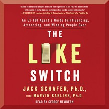The Like Switch: An Ex-FBI Agent's Guide to Influencing, Attracting, and Winning People Over - Jack Schafer Marvin Karlins, George Newbern