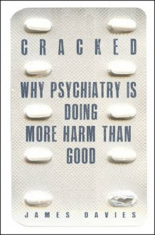 Cracked: Why Psychiatry is Doing More Harm Than Good - James Davies