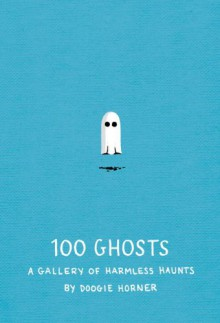 100 Ghosts: A Gallery of Harmless Haunts - Doogie Horner