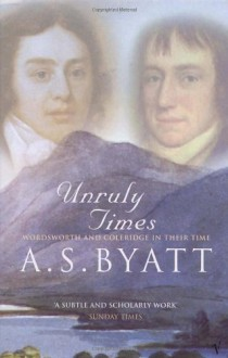 Unruly Times: Wordsworth and Coleridge in Their Time - A.S. Byatt