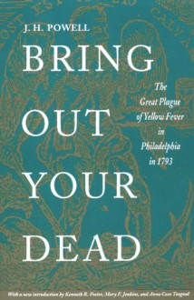 Bring Out Your Dead: The Great Plague of Yellow Fever in Philadelphia in 1793 - J.H. Powell, Kenneth R. Foster, A. Coxie Toogood