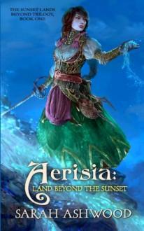 Aerisia: Land Beyond the Sunset (The Sunset Lands Beyond) (Volume 1) - Sarah Ashwood