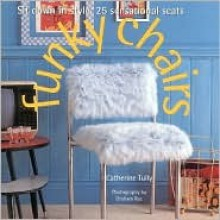 Funky Chairs: Sit Down in Style: 25 Sensational Seats - Catherine Tully