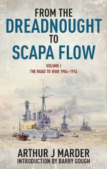 From the Dreadnought to Scapa Flow, Volume I: The Road to War, 1904-1914 - Arthur J Marder, Barry Gough
