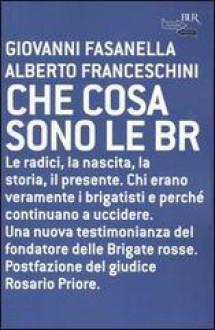 Che cosa sono le BR: Le radici, la nascita, la storia, il presente - Giovanni Fasanella, Alberto Franceschini