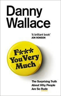 F*** You Very Much: The surprising truth about why people are so rude - Danny Wallace