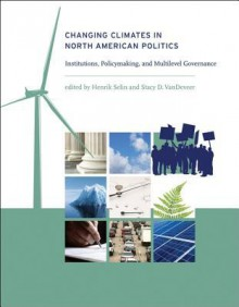 Changing Climates in North American Politics: Institutions, Policymaking, and Multilevel Governance - Henrik Selin, Stacy D. Vandeveer