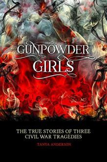 Gunpowder Girls: The True Stories of Three Civil War Tragedies - Tanya Anderson