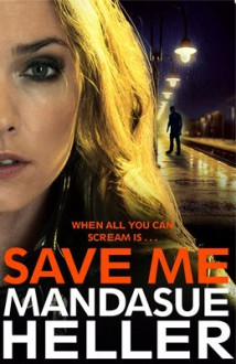 Save Me: The Most Gritty and Gripping Crime Thriller You'll Read This Year - Mandasue Heller