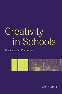 Creativity in Schools: Tensions and Dilemmas - Anna Craft