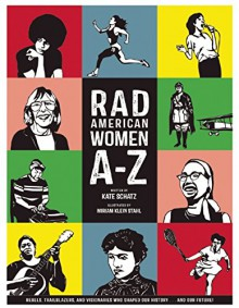Rad American Women A-Z: Rebels, Trailblazers, and Visionaries who Shaped Our History . . . and Our Future! - Kate Schatz, Miriam Klein Stahl