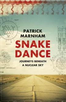 Snake Dance: Journeys Beneath a Nuclear Sky - Patrick Marnham