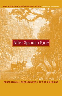 After Spanish Rule: Postcolonial Predicaments of the Americas - Mark Thurner, Mark Thurner