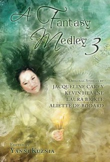 A Fantasy Medley 3 - Kevin Hearne,Yanni Kuznia,Laura Bickle,Aliette de Bodard,Jacqueline Carey