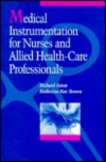 Medical Instrumentation for Nurses and Allied Health-Care Professionals - Richard Aston