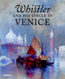 Whistler and His Circle in Venice - Eric Denker