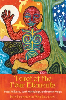 Tarot of the Four Elements: Tribal Folklore, Earth Mythology, and Human Magic - Amy Ericksen