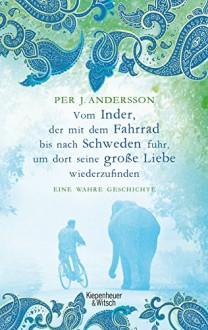 Vom Inder, der auf dem Fahrrad bis nach Schweden fuhr um dort seine große Liebe wiederzufinden: Eine wahre Geschichte - Per J. Andersson