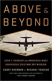 Above and Beyond: John F. Kennedy and America's Most Dangerous Cold War Spy Mission - Casey Sherman, Michael J. Tougias