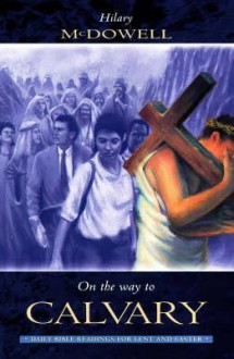 On the Way to Calvary: Daily Bible Readings for Lent and Easter - Hilary McDowell