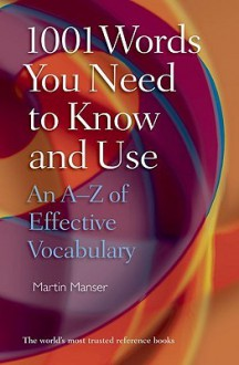 1001 Words You Need To Know and Use: An A-Z of Effective Vocabulary - Martin H. Manser