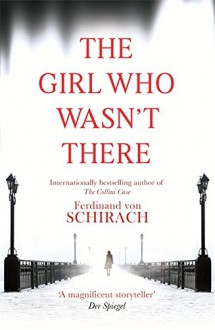 The Girl Who Wasn't There - Ferdinand von Schirach,Anthea Bell