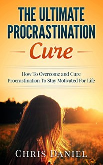 Procrastination Cure : How To Overcome and Cure Procrastination To Stay Motivated For Life (Procrastination Self Help, Motivation Tips, Time Management Tips, Increase Productivity, Goal Setting Tips) - Chris Daniel