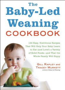 The Baby-Led Weaning Cookbook: Over 130 Easy, Nutritious Recipes That Will Help Your Baby Learn to Eat (And Love!) a Variety of Solid Foods - Gill Rapley