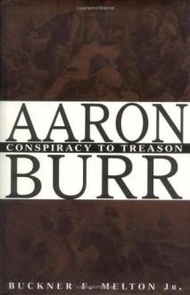 Aaron Burr : Conspiracy to Treason - Buckner F. Melton Jr.